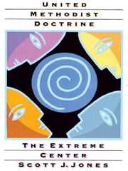 United Methodist Doctrine: The Extreme Center ebook by Jones, Scott J.