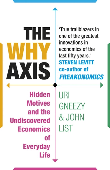 The Why Axis - Hidden Motives and the Undiscovered Economics of Everyday Life ebook by Uri Gneezy,John List