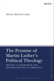 The Promise of Martin Luther's Political Theology - Freeing Luther from the Modern Political Narrative ebook by Dr Michael Richard Laffin
