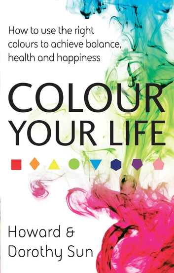 Colour Your Life - How to use the right colours to achieve balance, health and happiness eBook by Dorothy Sun,Howard Sun