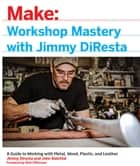 Workshop Mastery with Jimmy DiResta - A Guide to Working With Metal, Wood, Plastic, and Leather eBook by Jimmy DiResta, John Baichtal