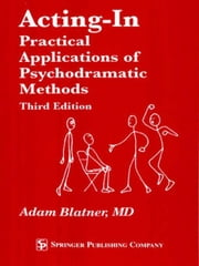 Acting-In: Practical Applications of Psychodramatic Methods, Third Edition ebook by Blatner, Adam, MD