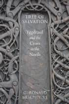 Tree of Salvation - Yggdrasil and the Cross in the North ebook by G. Ronald Murphy, S.J.