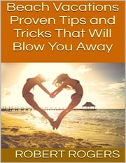 Beach Vacations: Proven Tips and Tricks That Will Blow You Away ebook by Robert Rogers