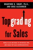 Topgrading for Sales - World-Class Methods to Interview, Hire, and Coach Top SalesRepresentatives ebook by Greg Alexander, Bradford D. Smart, Ph.D.