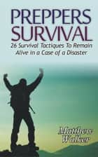 Preppers Survival: 26 Survival Tactiques To Remain Alive In a Case of a Disaster ebook by Matthew Walker