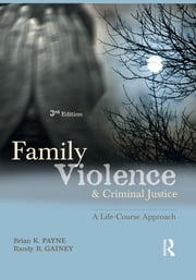 Family Violence and Criminal Justice - A Life-Course Approach ebook by Brian P. Payne,Randy R. Gainey