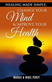 Healing Made Simple: Change Your Mind & Improve Your Health ebook by Maggie Percy, Nigel Percy
