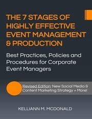 The 7 Stages of Highly Effective Event Management & Production: Best Practices, Policies and Procedures for Corporate Event Managers ebook by Kelliann M. McDonald