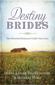 Destiny Brides - Two Historical Romances Under One Cover ebook by Diana Lesire Brandmeyer,Murray Pura