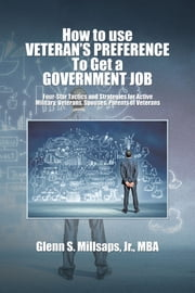 How to use VETERAN'S PREFERENCE To Get a GOVERNMENT JOB - Four-Star Tactics and Strategies for Active Military, Veterans, Spouses, Parents of Veterans ebook by Glenn S. Millsaps, Jr., MBA