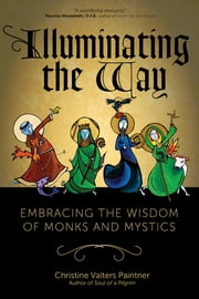 Illuminating the Way - Embracing the Wisdom of Monks and Mystics ebook by Christine Valters Paintner