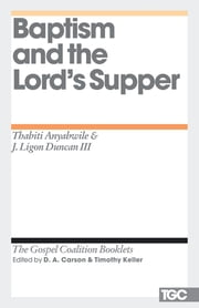 Baptism and the Lord's Supper ebook by Thabiti M. Anyabwile,J. Ligon Duncan,D. A. Carson,Timothy J. Keller