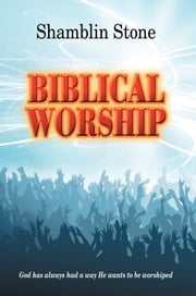 Biblical Worship - God has always had a way He wants to be worshiped ebook by Shamblin Stone
