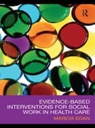 Evidence-based Interventions for Social Work in Health Care ebook by Marcia Egan