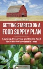 Getting Started on a Food Supply Plan: Sourcing, Preserving, and Storing Food for Tomorrow's Uncertain Times ebook by Marie James
