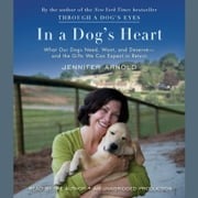 In a Dog's Heart - What Our Dogs Need, Want, and Deserve--and the Gifts We Can Expect in Return audiobook by Jennifer Arnold
