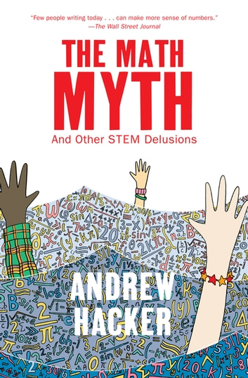 The Math Myth - And Other STEM Delusions ebook by Andrew Hacker