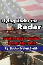 Flying Under the Radar and Other Stories from the 50's ebook by Bobby Everett Smith