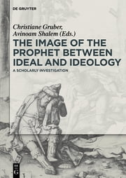 The Image of the Prophet between Ideal and Ideology - A Scholarly Investigation ebook by Avinoam Shalem,Christiane J. Gruber