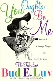You Oughta Be Me - How to Be a Lounge Singer and Live Like One ebook by Bud E. Luv