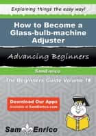 How to Become a Glass-bulb-machine Adjuster - How to Become a Glass-bulb-machine Adjuster ebook by Dorsey Kunz