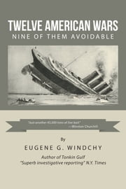 Twelve American Wars - Nine of Them Avoidable ebook by Eugene G. Windchy
