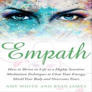 Empath: How to Thrive in Life as a Highly Sensitive - Meditation Techniques to Clear Your Energy, Shield Your Body and Overcome Fears audiobook by Amy White, Ryan James