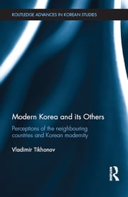 Modern Korea and Its Others - Perceptions of the Neighbouring Countries and Korean Modernity ebook by Vladimir Tikhonov