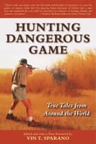 Hunting Dangerous Game - True Tales from Around the World ebook by Vin T. Sparano