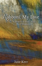 Rabboni, My Love - A Memoir of Jesus' Wife, Mary Magdalene ebook by June Kerr