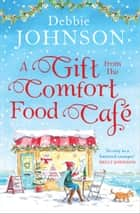 A Gift from the Comfort Food Café ebook by Debbie Johnson