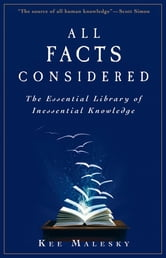 All Facts Considered: The Essential Library of Inessential Knowledge ebook by Kee Malesky