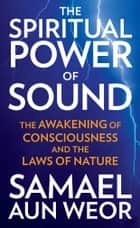 Spiritual Power of Sound - The Awakening of Consciousness and the Laws of Nature ebook by Samael Aun Weor