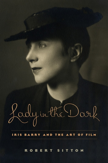 Lady in the Dark - Iris Barry and the Art of Film ebook by Robert Sitton