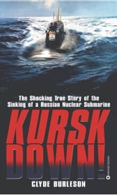 Kursk Down - The Shocking True Story of the Sinking of a Russian Nuclear Submarine ebook by Clyde Burleson