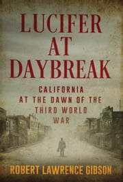 Lucifer At Daybreak - California At the Dawn of the Third World War ebook by Robert Lawrence Gibson