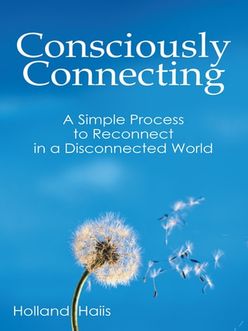 Consciously Connecting - A Simple Process to Reconnect in a Disconnected World ebook by Holland Haiis