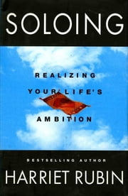 Soloing - Realizing Your Life's Ambition ebook by Harriet Rubin