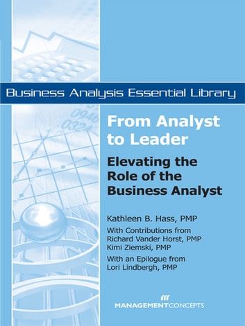 From Analyst to Leader - Elevating the Role of the Business Analyst ebook by Lori Lindbergh PMP,Richard VanderHorst PMP,Kathleen B. Hass PMP,Kimi Ziemski PMP