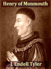 Henry of Monmouth - Or, Memoirs of the Life and Character of Henry the Fifth, as Prince of Wales and King of England ebook by J. Endell Tyler
