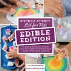 Kitchen Science Lab for Kids: EDIBLE EDITION - 52 Mouth-Watering Recipes and the Everyday Science That Makes Them Taste Amazing ebook by Liz Lee Heinecke