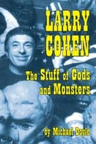 Larry Cohen: The Stuff of Gods and Monsters ebook by MIchael Doyle