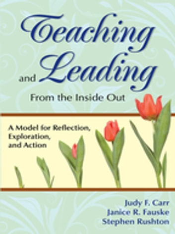 Teaching and Leading From the Inside Out - A Model for Reflection, Exploration, and Action ebook by Judy F. Carr,Janice R. Fauske,Stephen P. Rushton