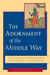 The Adornment of the Middle Way: Shantarakshita's  Madhyamakalankara  with Commentary by Jamgon Mipham ebook by Shantarakshita,Jamgon Mipham,Padmakara Translation Group