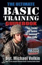 The Ultimate Basic Training Guidebook - Tips, Tricks, and Tactics for Surviving Boot Camp eBook by Michael Volkin