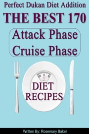 Perfect Dukan Diet Addition The Best 170 Attack Phase Cruise Phase Diet Recipes ebook by Rosemary Baker