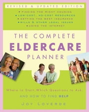 The Complete Eldercare Planner, Revised and Updated Edition - Where to Start, Which Questions to Ask, and How to Find Help ebook by Joy Loverde