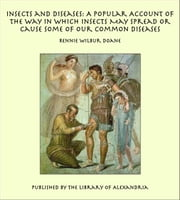Insects and Diseases: A Popular Account of the Way in Which Insects May Spread or Cause Some of our Common Diseases ebook by Rennie Wilbur Doane
