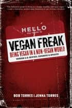 Vegan Freak - 2nd Edition - BEING A VEGAN IN A NON-VEGAN WORLD ebook by Bob Torres, Jenna Torres